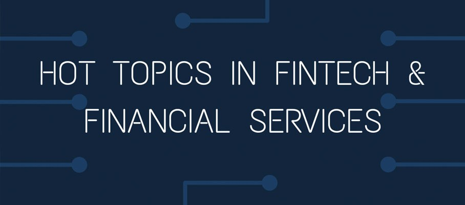Hot Topics In FinTech & Financial Services - January 2019